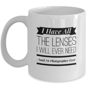 I Have All The Lenses I Will Ever Need