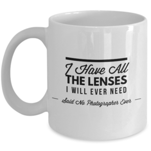 I Have All The Lenses I Will Ever Need - Said No Photographer Ever